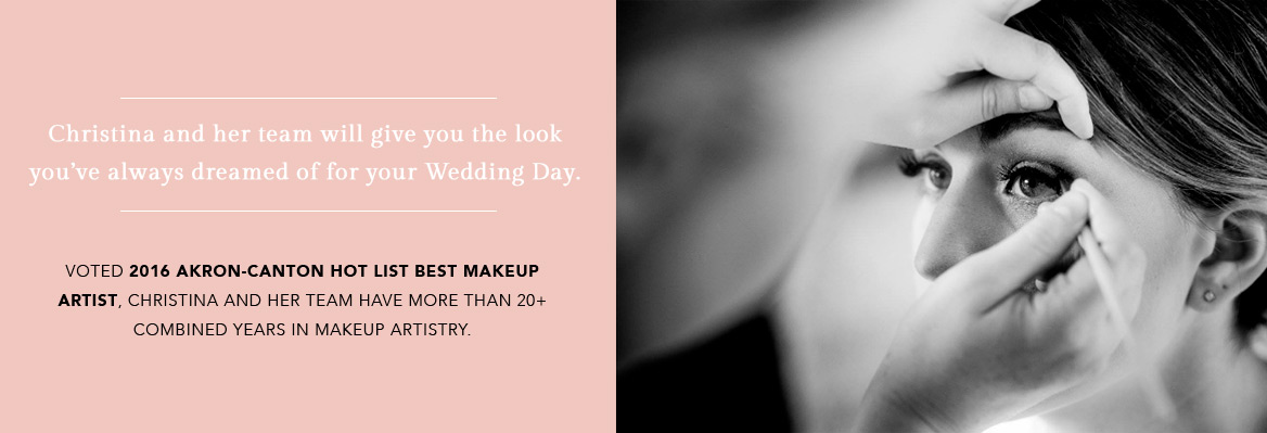 Christina and her team will give you the look you've always dreamed of for your Wedding Day. Voted 2016 Akron & Canton Hot List Best Makeup Artist, Christina and her team have more than 20+ combined years in makeup artistry.